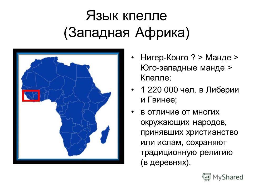 Язык кпелле (Западная Африка) Нигер-Конго ? > Манде > Юго-западные манде > Кпелле; 1 220 000 чел. в Либерии и Гвинее; в отличие от многих окружающих народов, принявших христианство или ислам, сохраняют традиционную религию (в деревнях).