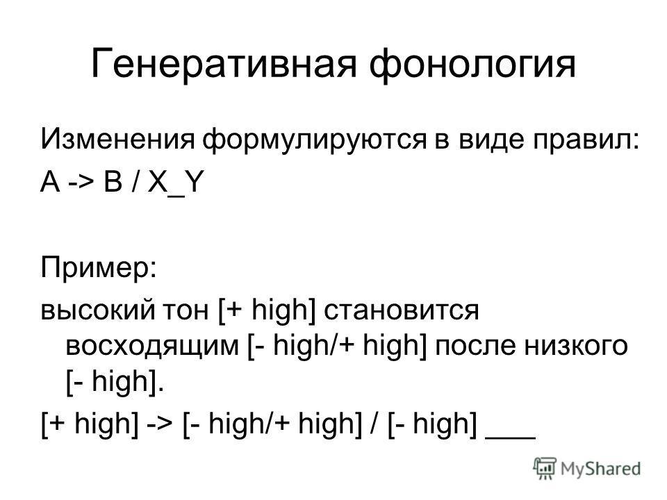 Генеративная фонология Изменения формулируются в виде правил: А -> B / X_Y Пример: высокий тон [+ high] становится восходящим [- high/+ high] после низкого [- high]. [+ high] -> [- high/+ high] / [- high] ___
