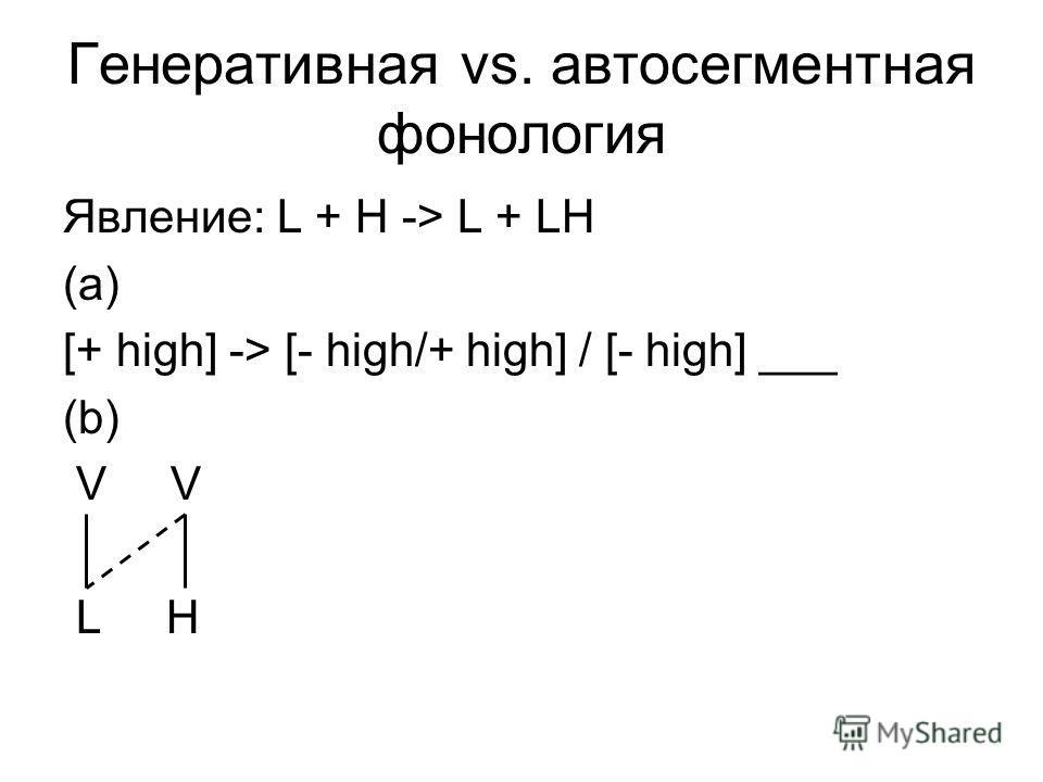 Генеративная vs. автосегментная фонология Явление: L + H -> L + LH (a) [+ high] -> [- high/+ high] / [- high] ___ (b) V L H