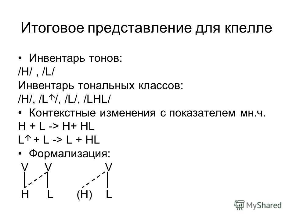 Итоговое представление для кпелле Инвентарь тонов: /Н/, /L/ Инвентарь тональных классов: /H/, /L /, /L/, /LHL/ Контекстные изменения с показателем мн.ч. H + L -> H+ HL L + L -> L + HL Формализация: V V V HL(H)L