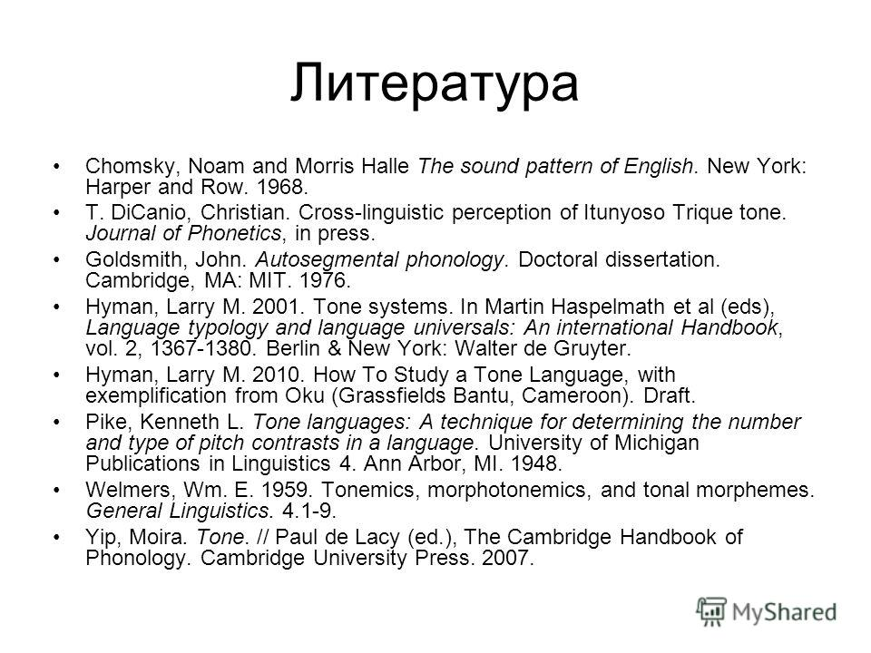 Литература Chomsky, Noam and Morris Halle The sound pattern of English. New York: Harper and Row. 1968. T. DiCanio, Christian. Cross-linguistic perception of Itunyoso Trique tone. Journal of Phonetics, in press. Goldsmith, John. Autosegmental phonolo