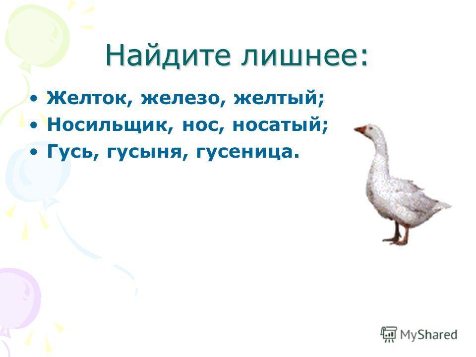 Найдите лишнее: Желток, железо, желтый; Носильщик, нос, носатый; Гусь, гусыня, гусеница.