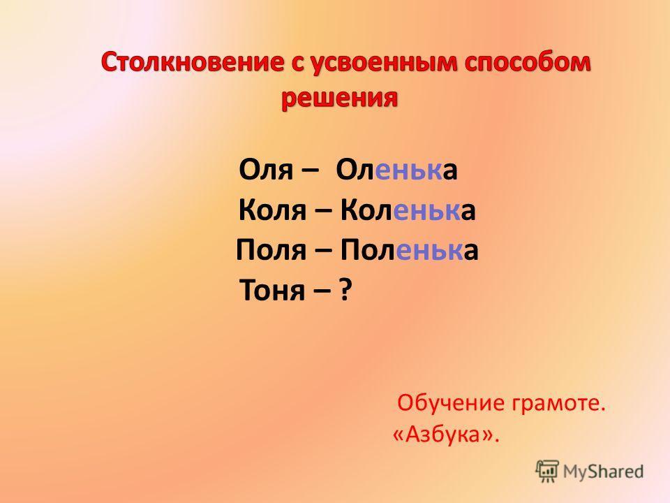 Оля – Оленька Коля – Коленька Поля – Поленька Тоня – ? Обучение грамоте. «Азбука».