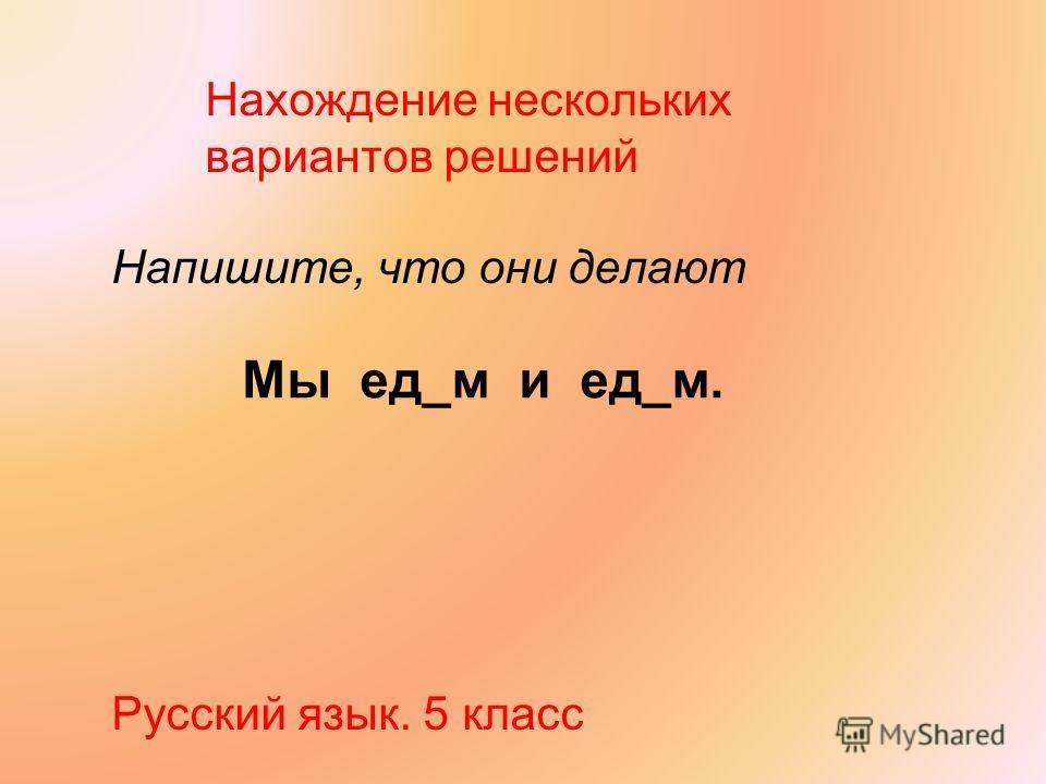 Нахождение нескольких вариантов решений Напишите, что они делают Русский язык. 5 класс Мы ед_м и ед_м.