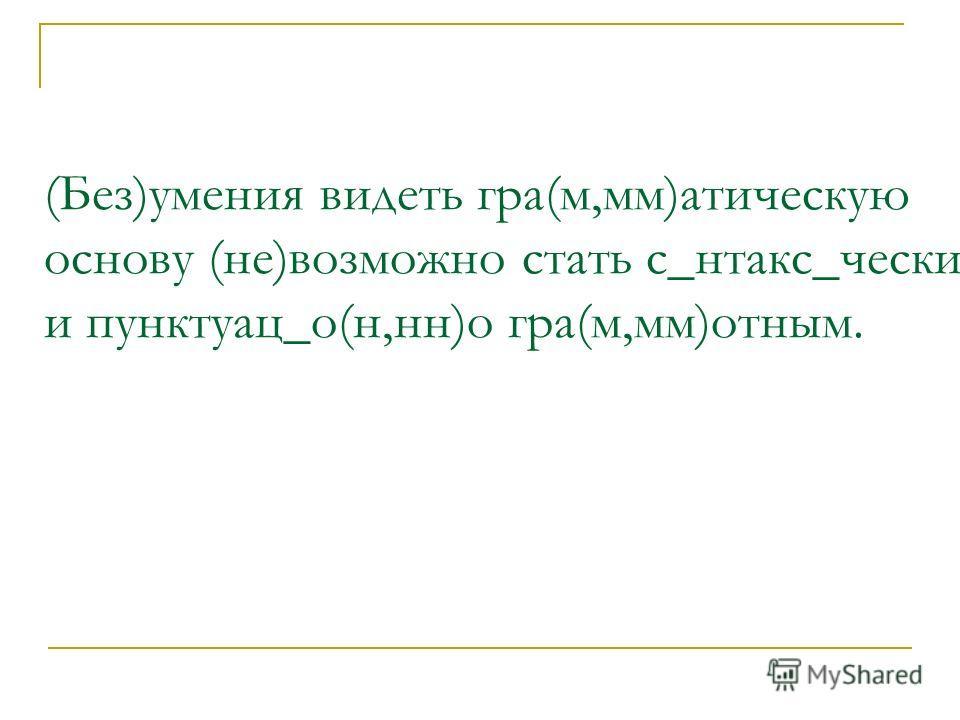 (Без)умения видеть гра(м,мм)атическую основу (не)возможно стать с_нтакс_чески и пунктуац_о(н,нн)о гра(м,мм)отным.