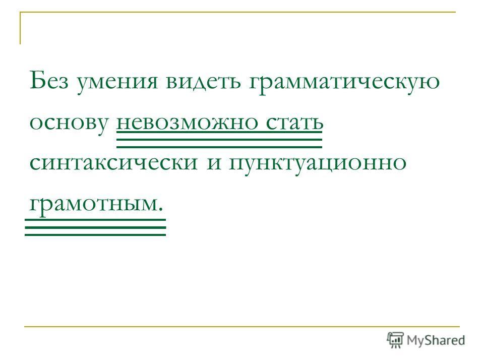Без умения видеть грамматическую основу невозможно стать синтаксически и пунктуационно грамотным.