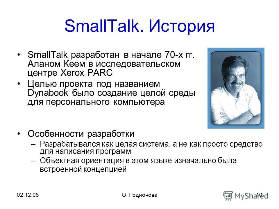 02.12.08О. Родионова 10 SmallTalk. История SmallTalk разработан в начале 70-х гг. Аланом Кеем в исследовательском центре Xerox PARC Целью проекта под названием Dynabook было создание целой среды для персонального компьютера Особенности разработки –Ра