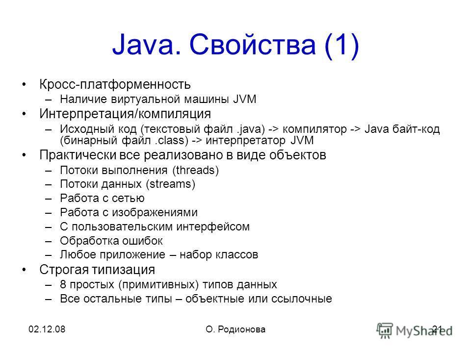 02.12.08О. Родионова 21 Java. Свойства (1) Кросс-платформенность –Наличие виртуальной машины JVM Интерпретация/компиляция –Исходный код (текстовый файл.java) -> компилятор -> Java байт-код (бинарный файл.class) -> интерпретатор JVM Практически все ре