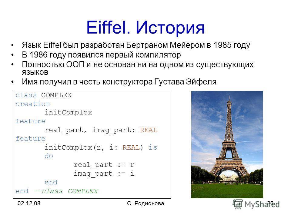 02.12.08О. Родионова 26 Eiffel. История Язык Eiffel был разработан Бертраном Мейером в 1985 году В 1986 году появился первый компилятор Полностью ООП и не основан ни на одном из существующих языков Имя получил в честь конструктора Густава Эйфеля clas