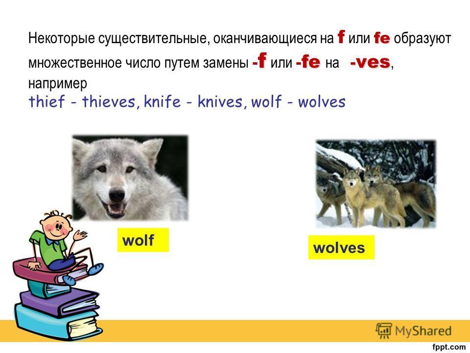 fe f fe - ves Некоторые существительные, оканчивающиеся на f или fe образуют множественное число путем замены - f или - fe на - ves, например thief - thieves, knife - knives, wolf - wolves wolf wolves