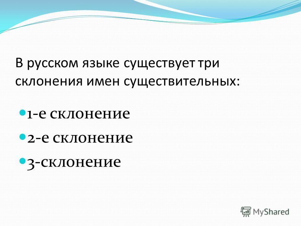 В русском языке существует три склонения имен существительных: 1-е склонение 2-е склонение 3-склонение