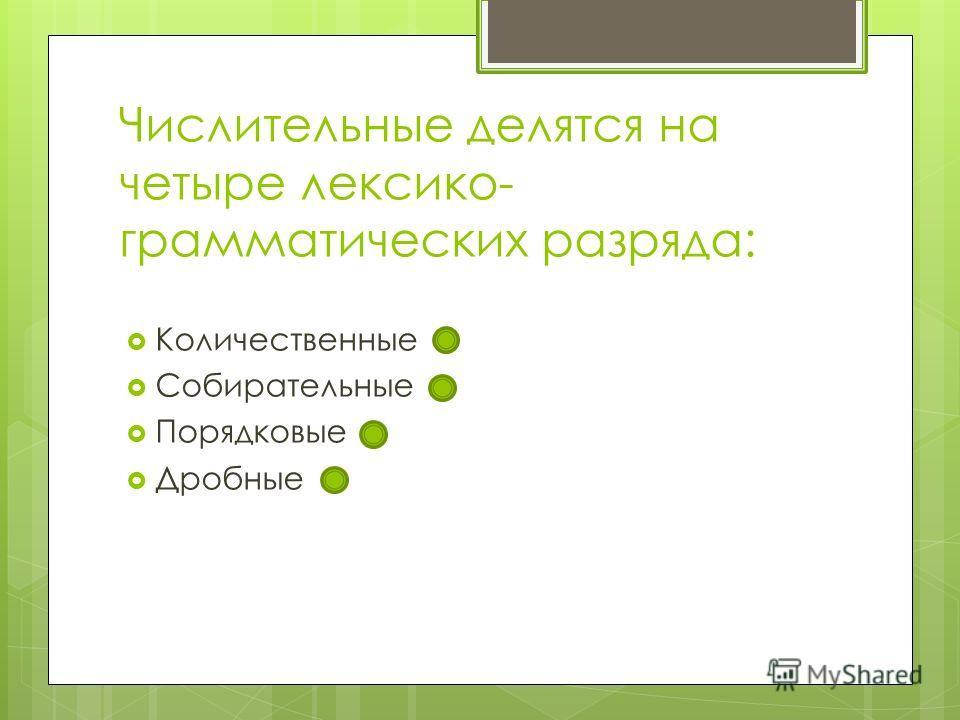 Числительные делятся на четыре лексико- грамматических разряда: Количественные Собирательные Порядковые Дробные