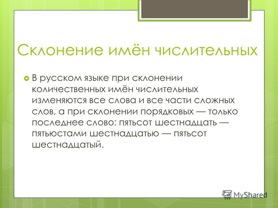Склонение имён числительных В русском языке при склонении количественных имён числительных изменяются все слова и все части сложных слов, а при склонении порядковых только последнее слово: пятьсот шестнадцать пятьюстами шестнадцатью пятьсот шестнадца