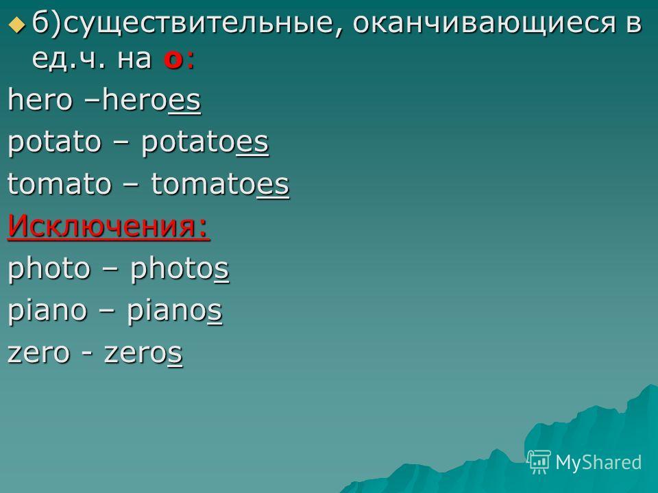 б)существительные, оканчивающиеся в ед.ч. на o: б)существительные, оканчивающиеся в ед.ч. на o: hero –heroes potato – potatoes tomato – tomatoes Исключения: photo – photos piano – pianos zero - zeros