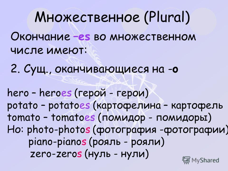 Множественное (Plural) Окончание –es во множественном числе имеют: 2. Сущ., оканчивающиеся на -o hero – heroes (герой - герои) potato – potatoes (картофелина – картофель tomato – tomatoes (помидор - помидоры) Но: photo-photos (фотография -фотографии)