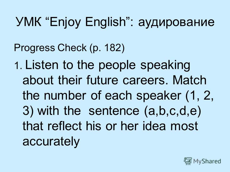 УМК Enjoy English: аудирование Progress Check (p. 182) 1. Listen to the people speaking about their future careers. Match the number of each speaker (1, 2, 3) with the sentence (a,b,c,d,e) that reflect his or her idea most accurately