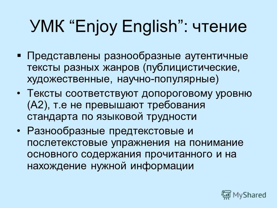 УМК Enjoy English: чтение Представлены разнообразные аутентичные тексты разных жанров (публицистические, художественные, научно-популярные) Тексты соответствуют допороговому уровню (А2), т.е не превышают требования стандарта по языковой трудности Раз