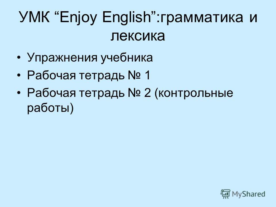 УМК Enjoy English:грамматика и лексика Упражнения учебника Рабочая тетрадь 1 Рабочая тетрадь 2 (контрольные работы)