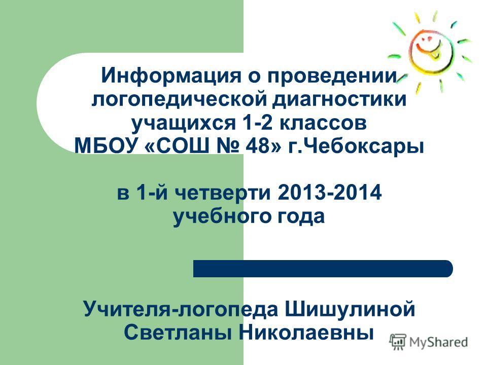 Информация о проведении логопедической диагностики учащихся 1-2 классов МБОУ «СОШ 48» г.Чебоксары в 1-й четверти 2013-2014 учебного года Учителя-логопеда Шишулиной Светланы Николаевны