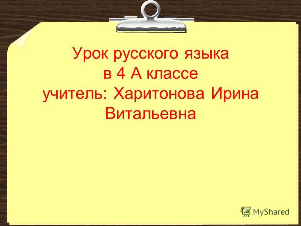 Урок русского языка в 4 А классе учитель: Харитонова Ирина Витальевна