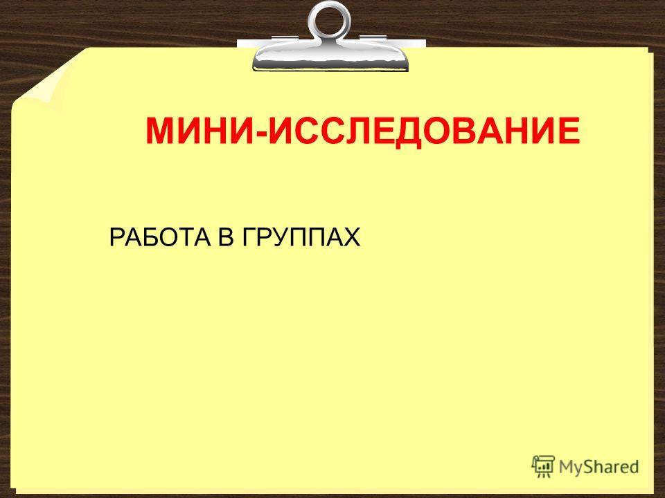 МИНИ-ИССЛЕДОВАНИЕ РАБОТА В ГРУППАХ