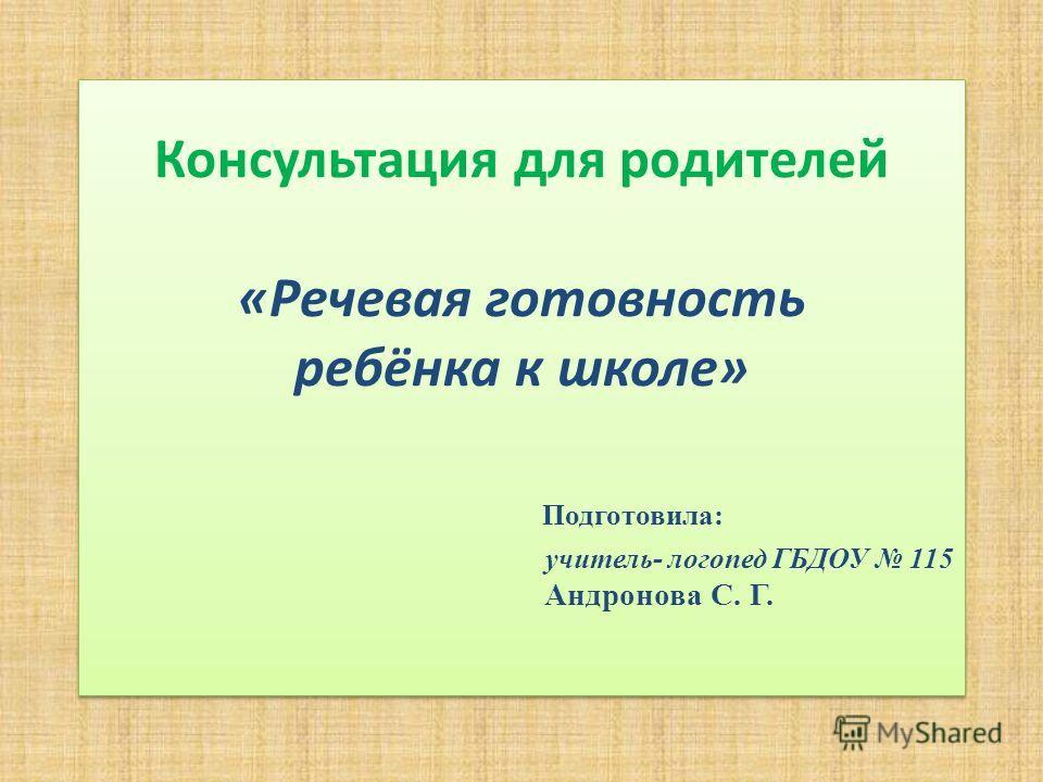 Консультация для родителей «Речевая готовность ребёнка к школе» Подготовила: учитель- логопед ГБДОУ 115 Андронова С. Г.