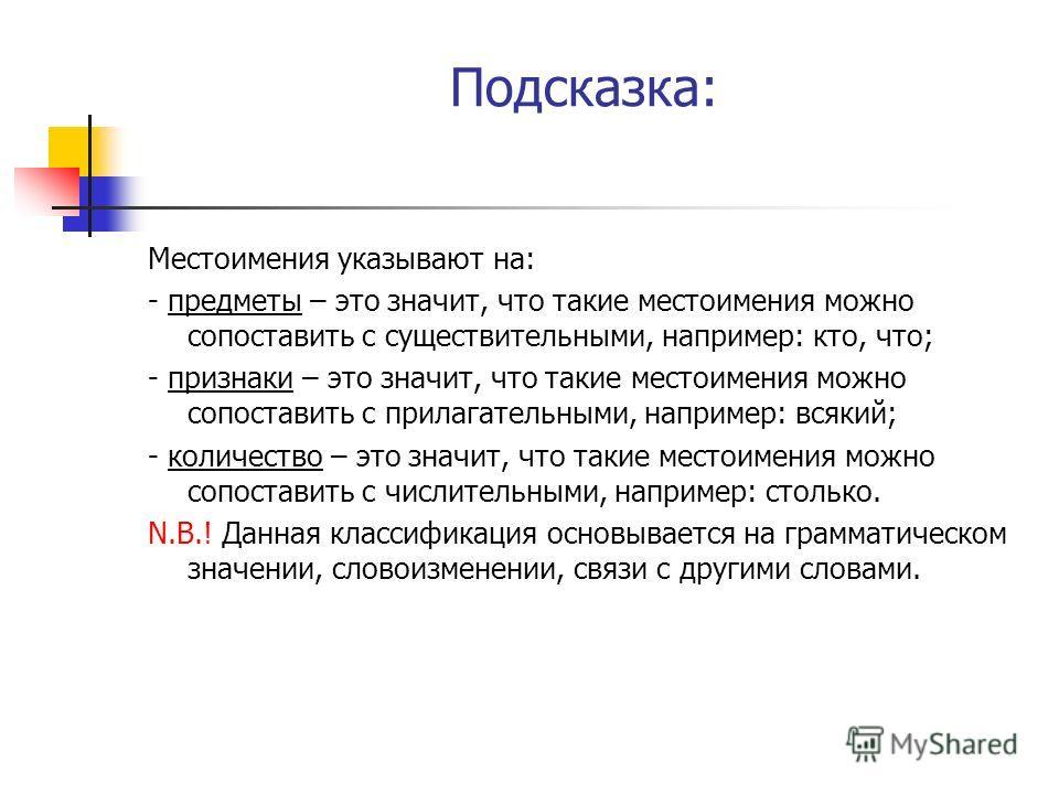 Подсказка: Местоимения указывают на: - предметы – это значит, что такие местоимения можно сопоставить с существительными, например: кто, что; - признаки – это значит, что такие местоимения можно сопоставить с прилагательными, например: всякий; - коли