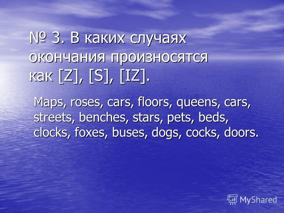 3. В каких случаях окончания произносятся как [Z], [S], [IZ]. 3. В каких случаях окончания произносятся как [Z], [S], [IZ]. Maps, roses, cars, floors, queens, cars, streets, benches, stars, pets, beds, clocks, foxes, buses, dogs, cocks, doors.