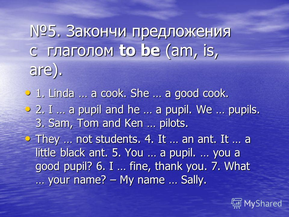 5. Закончи предложения с глаголом to be (am, is, are). 1. Linda … a cook. She … a good cook. 1. Linda … a cook. She … a good cook. 2. I … a pupil and he … a pupil. We … pupils. 3. Sam, Tom and Ken … pilots. 2. I … a pupil and he … a pupil. We … pupil