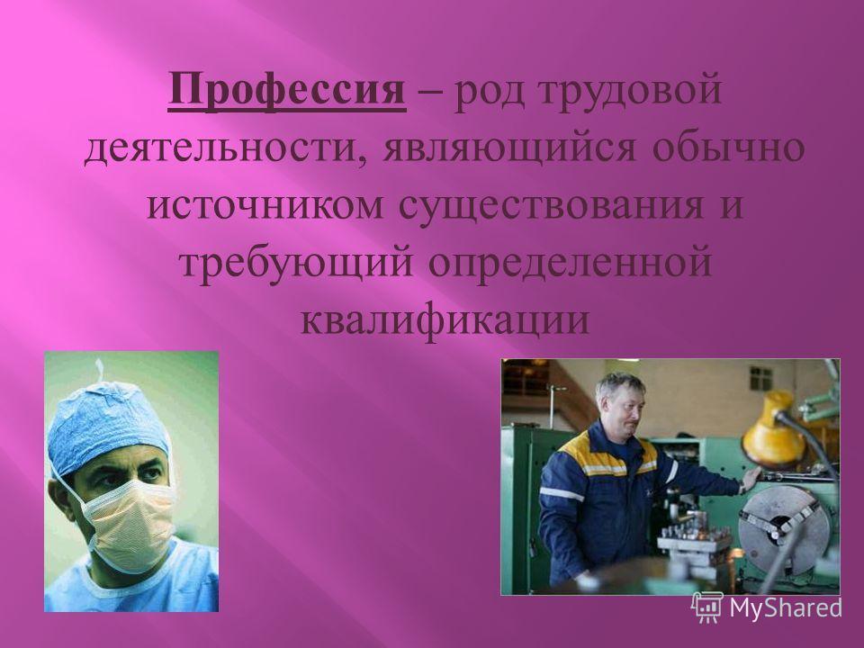 Профессия – род трудовой деятельности, являющийся обычно источником существования и требующий определенной квалификации