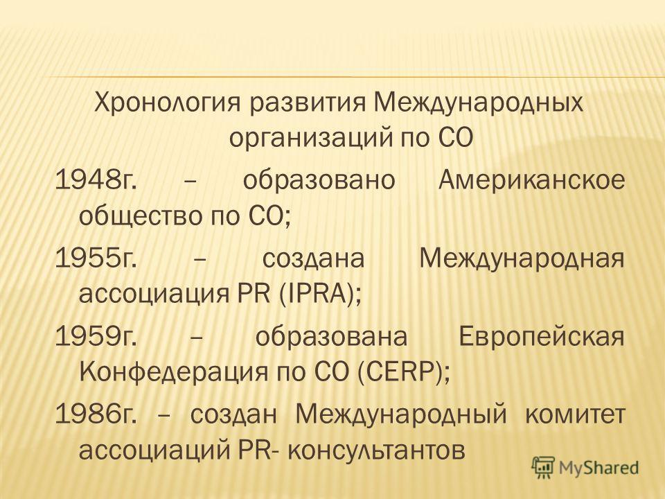 Хронология развития Международных организаций по СО 1948 г. – образовано Американское общество по СО; 1955 г. – создана Международная ассоциация PR (IPRA); 1959 г. – образована Европейская Конфедерация по СО (CERP); 1986 г. – создан Международный ком