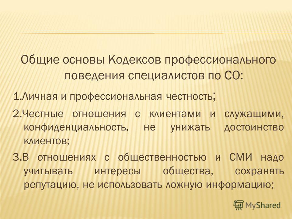 Общие основы Кодексов профессионального поведения специалистов по СО: 1. Личная и профессиональная честность ; 2. Честные отношения с клиентами и служащими, конфиденциальность, не унижать достоинство клиентов; 3. В отношениях с общественностью и СМИ