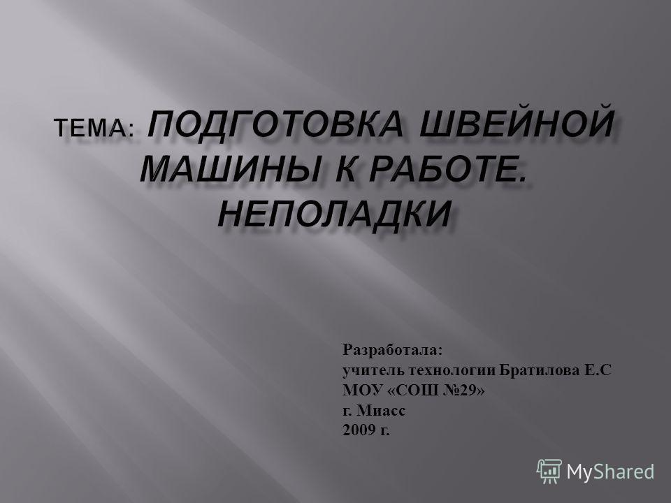 Разработала : учитель технологии Братилова Е. С МОУ « СОШ 29» г. Миасс 2009 г.