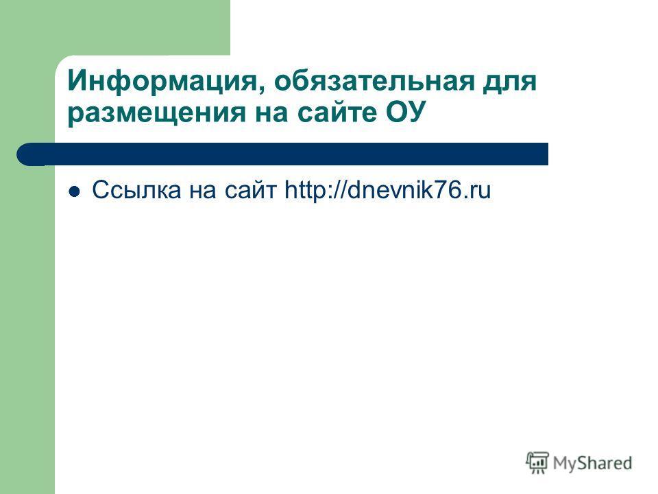 Информация, обязательная для размещения на сайте ОУ Ссылка на сайт http://dnevnik76.ru