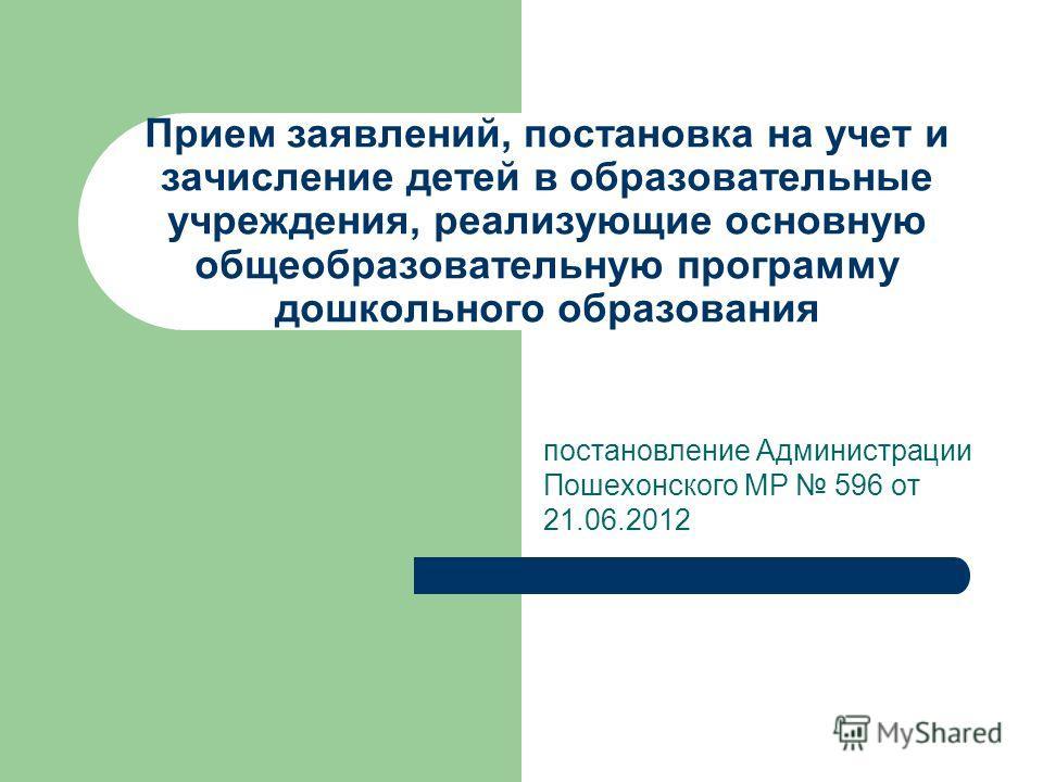 Прием заявлений, постановка на учет и зачисление детей в образовательные учреждения, реализующие основную общеобразовательную программу дошкольного образования постановление Администрации Пошехонского МР 596 от 21.06.2012