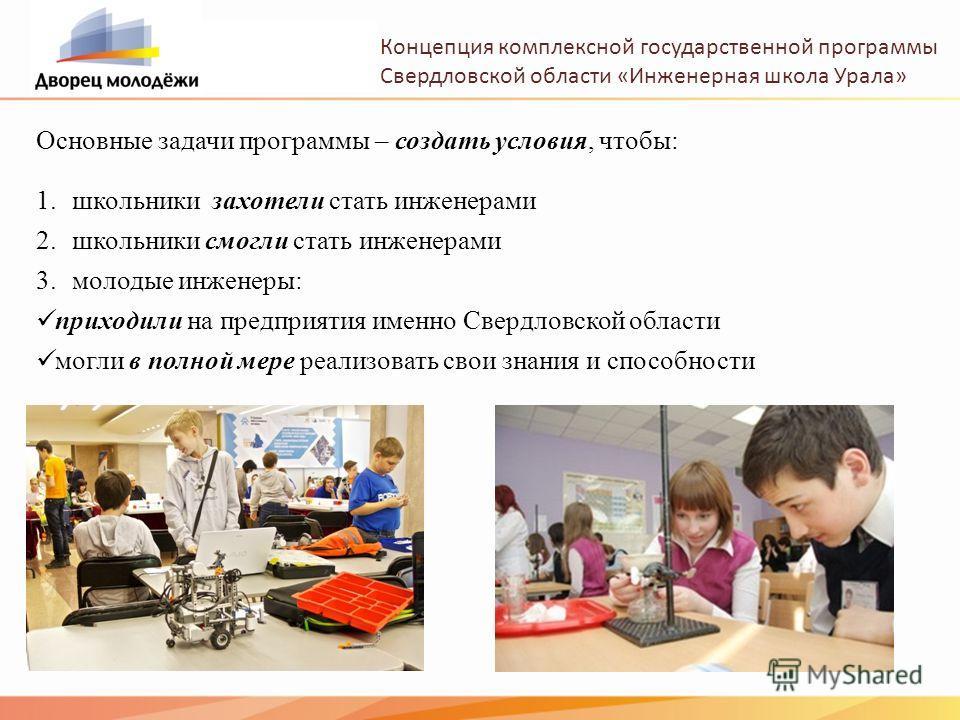 Концепция комплексной государственной программы Свердловской области «Инженерная школа Урала» 1. школьники захотели стать инженерами 2. школьники смогли стать инженерами 3. молодые инженеры: приходили на предприятия именно Свердловской области могли