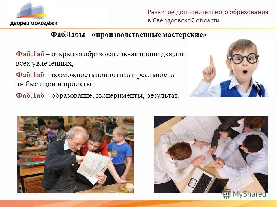 Развитие дополнительного образования в Свердловской области Фаб Лабы – «производственные мастерские» Фаб Лаб – открытая образовательная площадка для всех увлеченных, Фаб Лаб – возможность воплотить в реальность любые идеи и проекты, Фаб Лаб – образов