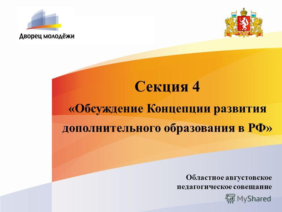 Секция 4 «Обсуждение Концепции развития дополнительного образования в РФ» Областное августовское педагогическое совещание