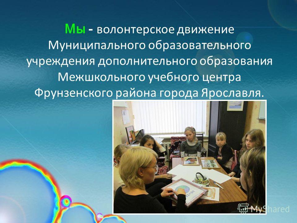 Мы - волонтерское движение Муниципального образовательного учреждения дополнительного образования Межшкольного учебного центра Фрунзенского района города Ярославля.