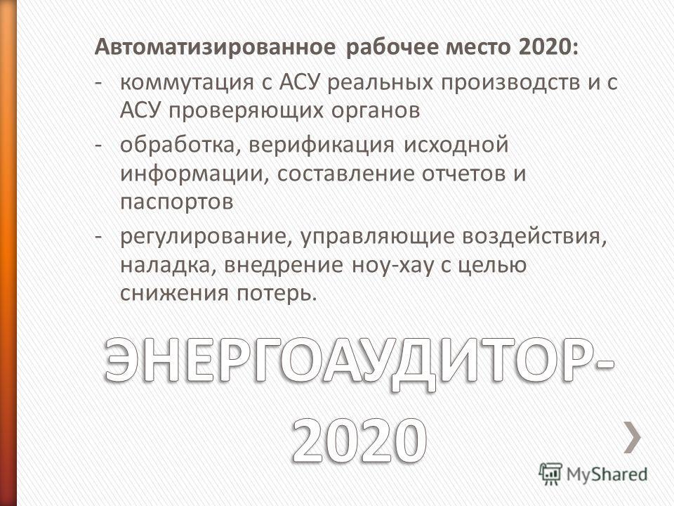 Автоматизированное рабочее место 2020: -коммутация с АСУ реальных производств и с АСУ проверяющих органов -обработка, верификация исходной информации, составление отчетов и паспортов -регулирование, управляющие воздействия, наладка, внедрение ноу-хау