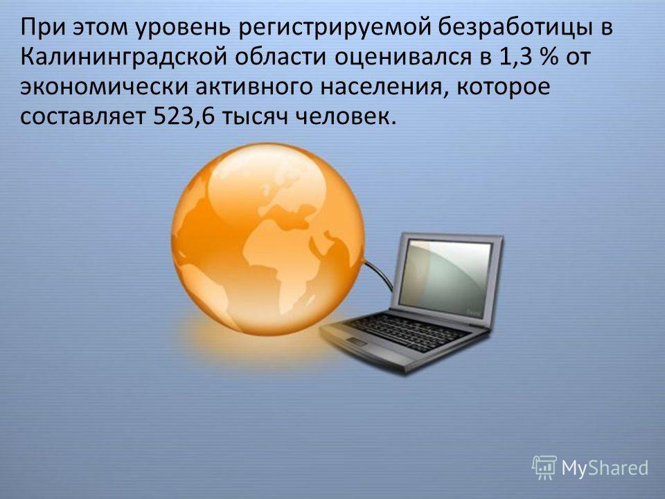 При этом уровень регистрируемой безработицы в Калининградской области оценивался в 1,3 % от экономически активного населения, которое составляет 523,6 тысяч человек.