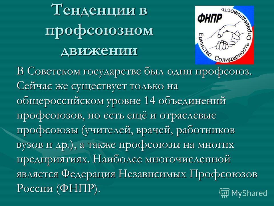 Тенденции в профсоюзном движении В Советском государстве был один профсоюз. Сейчас же существует только на общероссийском уровне 14 объединений профсоюзов, но есть ещё и отраслевые профсоюзы (учителей, врачей, работников вузов и др.), а также профсою