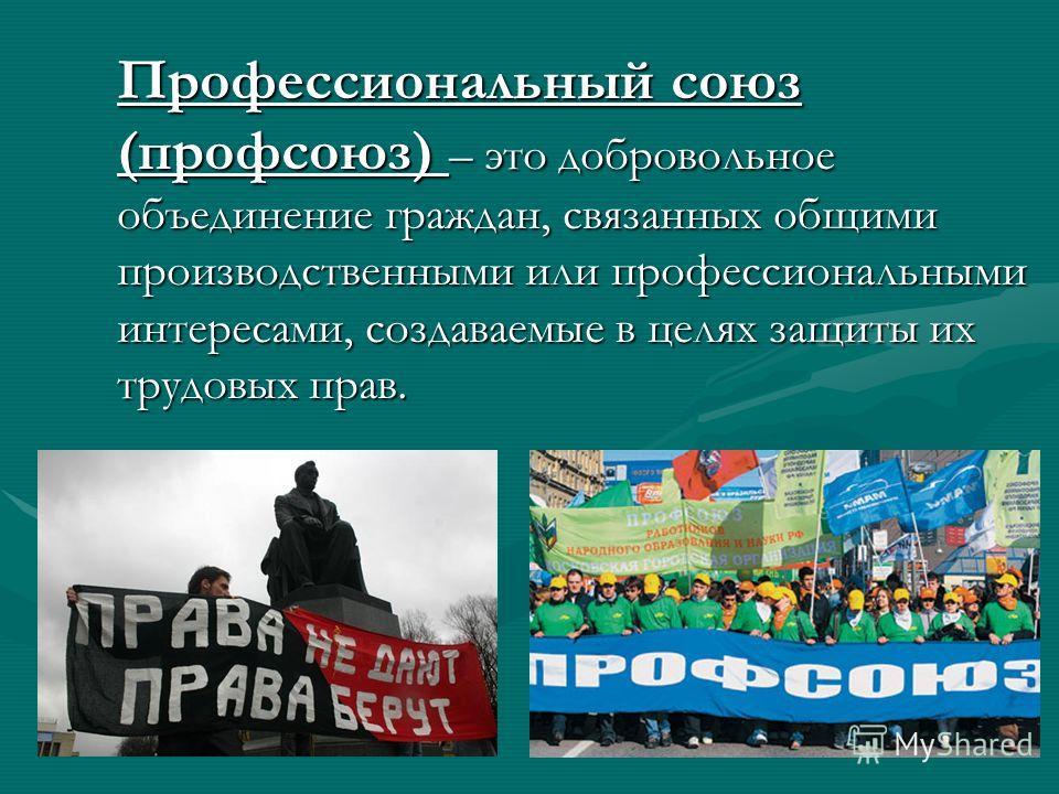 Профессиональный союз (профсоюз) – это добровольное объединение граждан, связанных общими производственными или профессиональными интересами, создаваемые в целях защиты их трудовых прав.
