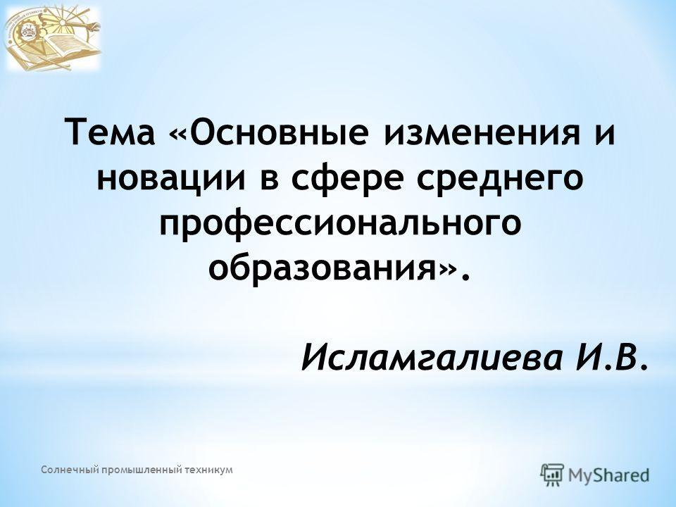Тема «Основные изменения и новации в сфере среднего профессионального образования». Исламгалиева И.В. Солнечный промышленный техникум