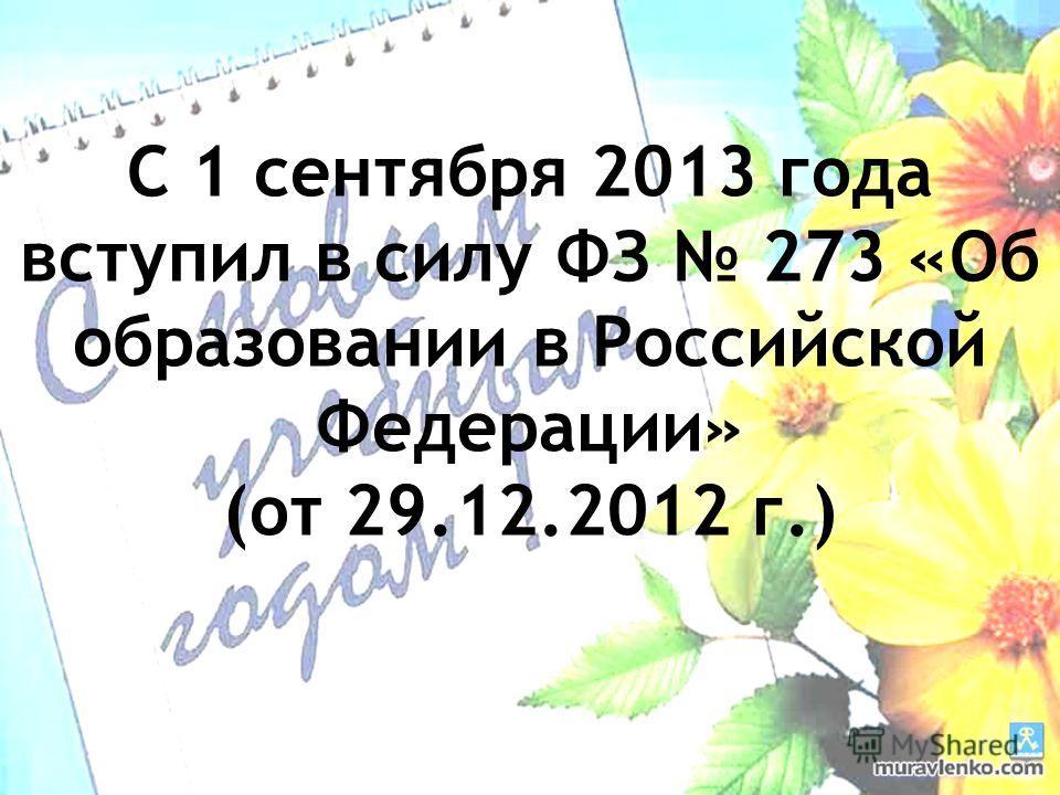 С 1 сентября 2013 года вступил в силу ФЗ 273 «Об образовании в Российской Федерации» (от 29.12.2012 г.)