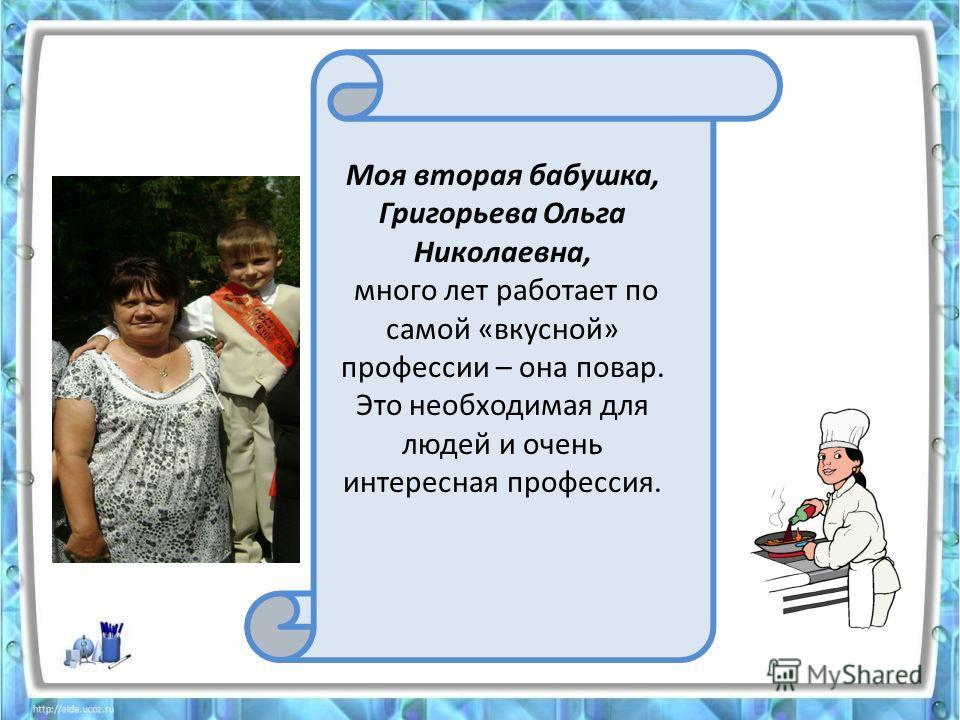 Моя вторая бабушка, Григорьева Ольга Николаевна, много лет работает по самой «вкусной» профессии – она повар. Это необходимая для людей и очень интересная профессия.