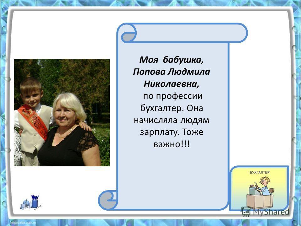 Моя бабушка, Попова Людмила Николаевна, по профессии бухгалтер. Она начисляла людям зарплату. Тоже важно!!!