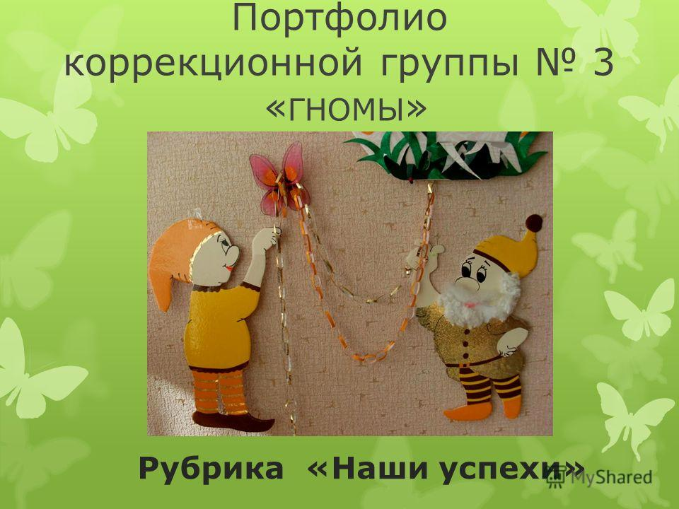 Портфолио коррекционной группы 3 « ГНОМЫ » Рубрика «Наши успехи»