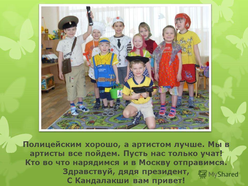 Полицейским хорошо, а артистом лучше. Мы в артисты все пойдем. Пусть нас только учат! Кто во что нарядимся и в Москву отправимся. Здравствуй, дядя президент, С Кандалакши вам привет!
