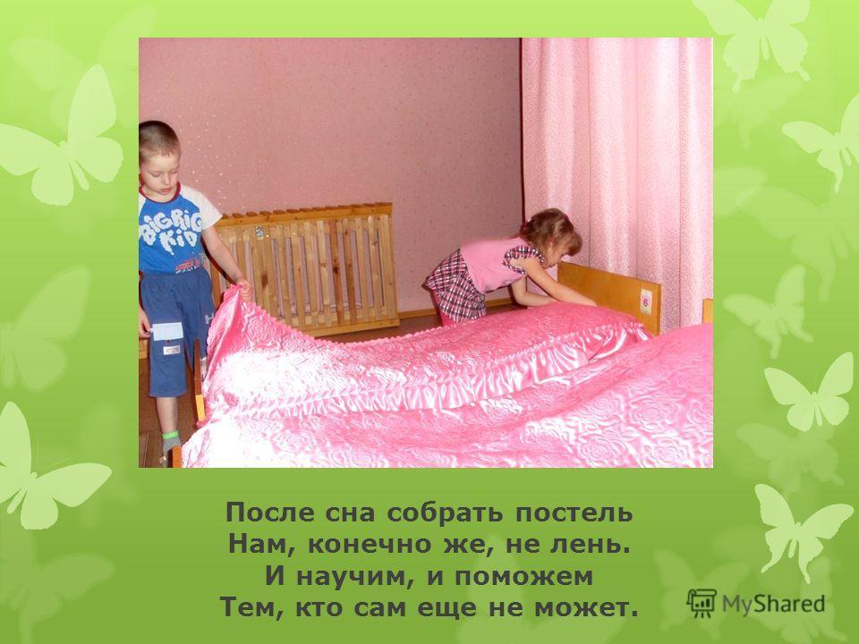 После сна собрать постель Нам, конечно же, не лень. И научим, и поможем Тем, кто сам еще не может.